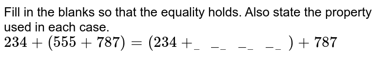 Fill in the blanks so that the equality holds. Also state the property used in each case. <br> `234+(555+787)=(234+___________)+787`