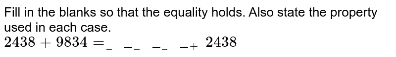 Fill in the blanks so that the equality holds. Also state the property used in each case. <br> `2438+9834=__________+2438`