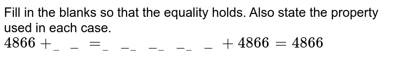 Fill in the blanks so that the equality holds. Also state the property used in each case. <br> `4866+___=____________+4866=4866`