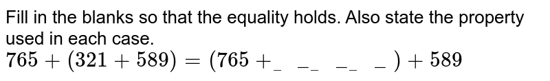 Fill in the blanks so that the equality holds. Also state the property used in each case. <br> `765+(321+589)=(765+_________)+589`