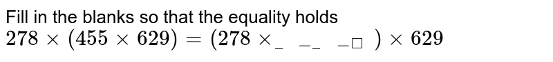 Fill in the blanks so that the equality holds <br>  `278xx(455xx629)=(278xx_______ )xx629`