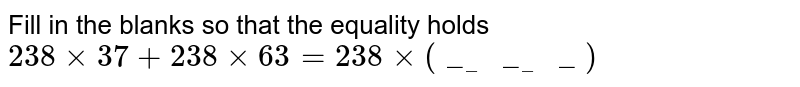 Fill in the blanks so that the equality holds <br>  `238xx37+238xx63=238xx(_______)`