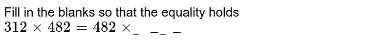 Fill in the blanks so that the equality holds <br>  `312xx482=482xx_______`