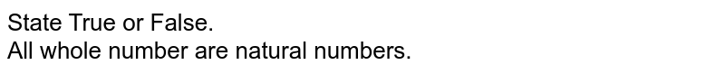 State True or False. <br> All whole number are natural numbers.