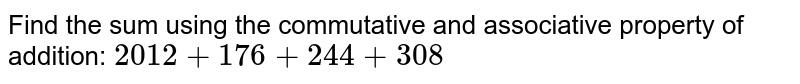 Find the sum using the commutative and associative property of addition: `2012+176+244+308`