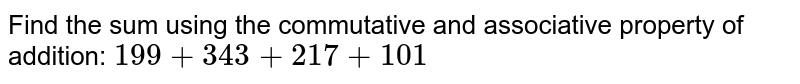 Find the sum using the commutative and associative property of addition: `199+343+217+101`