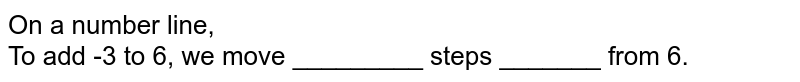 On a number line, <br> To add -3 to 6, we move _________ steps _______ from 6.
