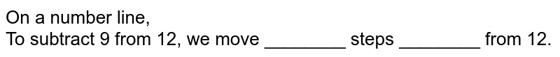 On a number line, <br> To subtract 9 from 12, we move ________ steps ________ from 12.