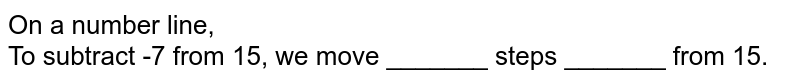 On a number line, <br> To subtract -7 from 15, we move _______ steps _______ from 15.