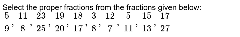 Select the proper fractions from the fractions given below: <br>  `5/(9), 11/(8), 23/(25), 19/(20), 18/(17), 3/(8), 12/(7), 5/(11), 15/(13), 17/(27)`