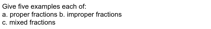 Give five examples each of: <br>  a. proper fractions      b. improper fractions <br>  c. mixed fractions