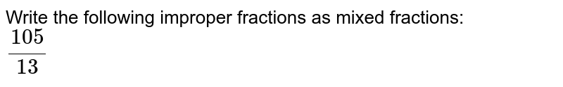 Write the following improper fractions as mixed fractions: <br> `105/(13)`