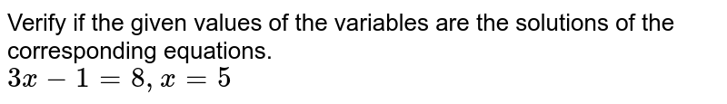 Verify if the given values of the variables are the solutions of the corresponding equations.   <br>`3x - 1 = 8, x = 5`