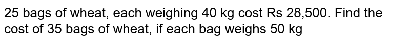 25 bags of wheat, each weighing 40 kg cost Rs  28,500. Find the cost of 35 bags of wheat, if each bag weighs 50 kg