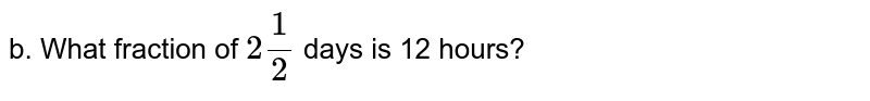 b. What fraction of `2 (1)/(2)` days is 12 hours?