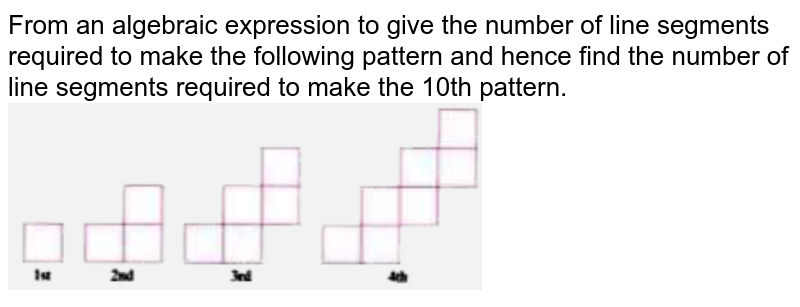 """From an algebraic expression to give the number of line segments required to make the following pattern and hence find the number of line segments required to make the 10th pattern. <br>  <img src=""""https://d10lpgp6xz60nq.cloudfront.net/physics_images/OXF_SMT_ICSE_MAT_VII_C06_SLV_029_Q01.png"""" width=""""60%"""">"""