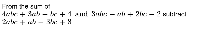From the sum of `4abc+3ab-bc+4 and 3abc-ab+2bc-2` subtract `2abc+ab-3bc+8`