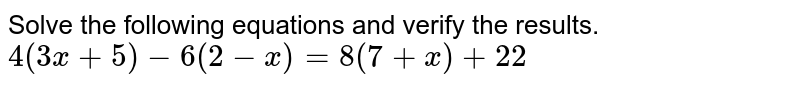 Solve the following equations and verify the results. <br> `4(3x+5)-6(2-x)=8(7+x)+22`