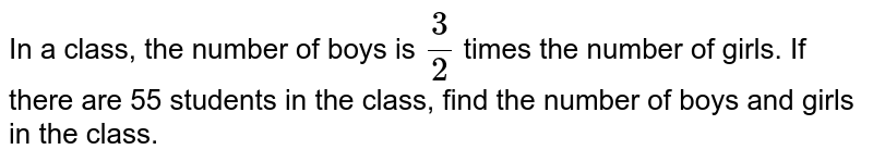 In a class, the number of boys is `3/2` times the number of girls. If there are 55 students in the class, find the number of boys and girls in the class.