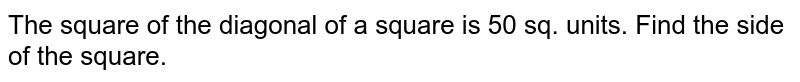The square of the diagonal of a square is 50 sq. units. Find the side of the square.