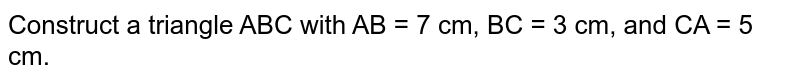Construct a triangle ABC with AB = 7 cm, BC = 3 cm, and CA = 5 cm.