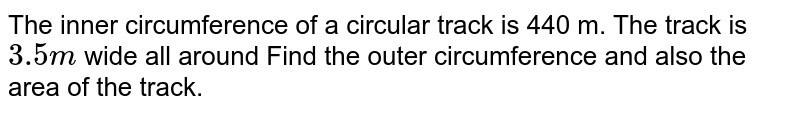 The inner circumference of a circular track is 440 m. The track is `3.5 m` wide all around Find the outer circumference and also the area of the track.