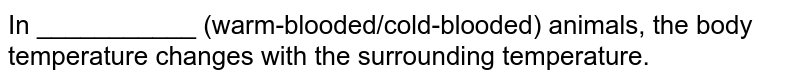 In ___________ (warm-blooded/cold-blooded) animals, the body temperature changes with the surrounding temperature.