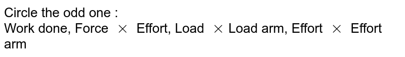 Circle the odd one : <br> Work done, Force `xx` Effort, Load `xx`Load arm, Effort `xx` Effort arm