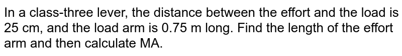 In a class-three lever, the distance between the effort and the load is 25 cm, and the load arm is 0.75 m long. Find the length of the effort arm and then calculate MA.