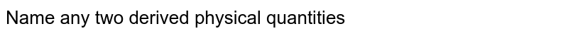 Name any two derived physical quantities