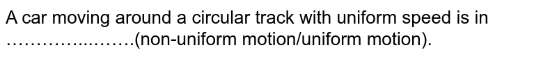 A car moving around a circular track with uniform speed is in …………...…….(non-uniform motion/uniform motion).