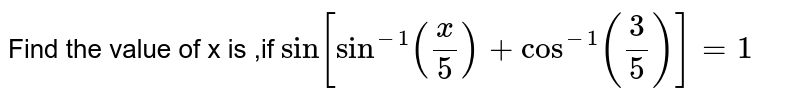 Find the value of x is  ,if `Sin[Sin^(-1)((x)/(5))+Cos^(-1)((3)/(5))]=1`
