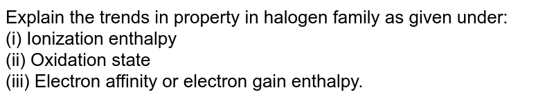 Explain the trends in property in halogen family as given under: <br> (i) Ionization enthalpy <br> (ii) Oxidation state <br> (iii) Electron affinity or electron gain enthalpy.