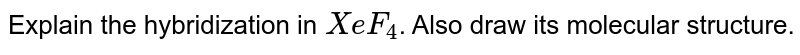 Explain the hybridization in `XeF_4`. Also draw its molecular structure.