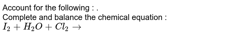 Account for the following : . <br> Complete and balance the chemical equation : <br> `I_2 + H_2O+ Cl_2 rarr `