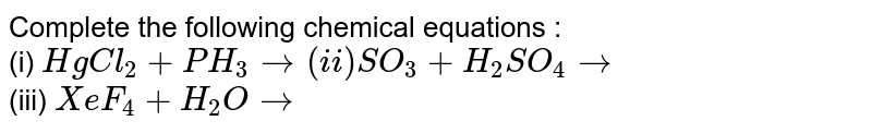 Complete the following chemical equations :  <br> (i) `HgCl_2 + PH_3 rarr  (ii) SO_3 + H_2SO_4  rarr ` <br> (iii) `XeF_4 + H_2O rarr `