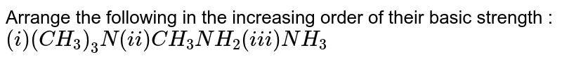 Arrange the following in the increasing order of their basic strength : `(i) (CH_3)_3 NH  (ii) CH_2 NH_2 (iii) NH_3`