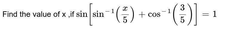 Find the value of x ,if `Sin[Sin^(-1)((x)/(5))+Cos^(-1)((3)/(5))]=1`