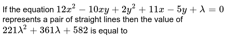 If the equation `12x^(2)-10xy+2y^(2)+11x-5y+lambda=0` represents a pair of straight lines then the value of `221 lambda^(2)+361 lambda+582` is equal to