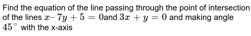 Find the equation of the line passing through the point of intersection of the lines `x – 7y + 5 = 0 `and  `3x + y = 0` and making angle `45^@` with the x-axis