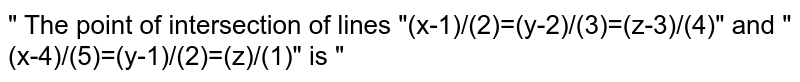 """"""" The point of intersection of lines """"(x-1)/(2)=(y-2)/(3)=(z-3)/(4)"""" and """"(x-4)/(5)=(y-1)/(2)=(z)/(1)"""" is """""""