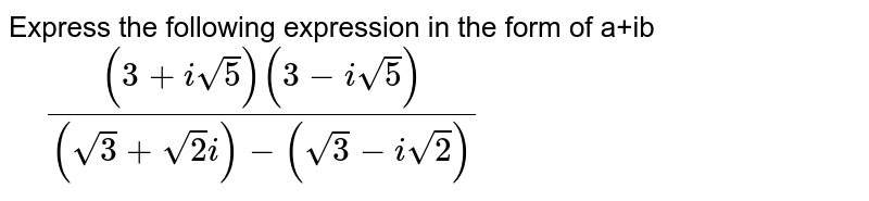 Express the following expression in the form of a+ib `qquad ((3+i sqrt(5))(3-i sqrt(5)))/((sqrt(3)+sqrt(2)i)-(sqrt(3)-i sqrt(2)))`