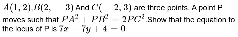 `A(1,2)`,`B(2,-3)` And `C(-2,3)` are three points. A point P moves such that `PA^(2)+PB^(2)=2PC^(2)`.Show that the equation to the locus of P is `7x-7y+4=0`