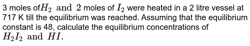 3 moles of` H_2 and 2` moles of ` I_2` were heated in a 2 litre vessel at 717 K till the equilibrium was reached. Assuming that the equilibrium constant is 48, calculate the equilibrium concentrations of `H_2  I_2 and HI.`