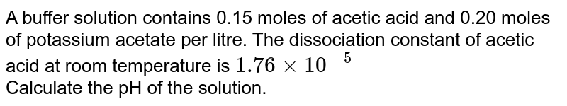 A buffer solution contains 0.15 moles of acetic acid and 0.20 moles of potassium acetate per litre. The dissociation constant of acetic acid at room temperature is  `1.76×10^(−5)`<br>  Calculate the pH of the solution.