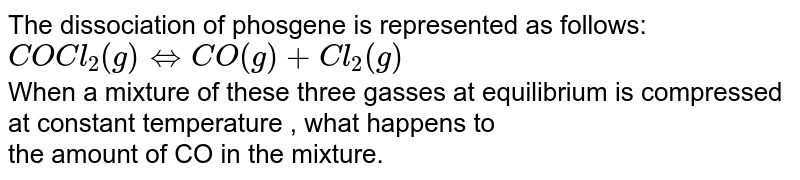 The dissociation of phosgene is represented as follows:  <br> ` COCl_2 (g) hArr CO(g)  +Cl_2( g) ` <br>  When a mixture of these three gasses at equilibrium is compressed at constant temperature , what happens to   <br>  the amount of CO in the mixture.