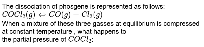 The dissociation of phosgene is represented as follows:  <br> ` COCl_2 (g) hArr CO(g)  +Cl_2( g) ` <br>  When a mixture of these three gasses at equilibrium is compressed at constant temperature , what happens to   <br>  the partial pressure of `COCl_2`: