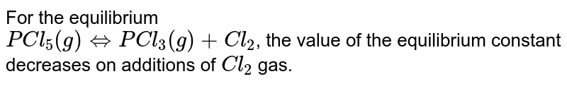 For the equilibrium <br> `PCl_5(g)hArr PCl_3(g)  +Cl_2`, the value of the equilibrium constant  decreases on additions of `Cl_2 ` gas.