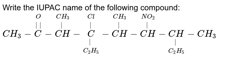 Write the IUPAC name of the following compound: <br>  `CH_3 - overset(O) overset(  )C-overset(CH_3)overset( )(CH )- underset(C_2 H_5) underset( )overset(Cl ) overset(  )C-overset(CH_3) overset( ) (CH )- overset(NO_2)overset( )(CH) -underset(C_2 H_5) underset( )(CH) - CH_3`