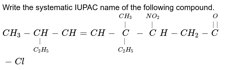 Write the systematic IUPAC name of the following compound. <br>  `CH_3 - underset(C_2H_5) underset(|)(CH )-CH=CH - underset(C_2 H_5)underset(|) overset(CH_3)overset(|)C- overset(NO_2)overset(|)CH- CH_2 - overset(O ) overset(||) C-Cl`